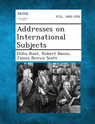 Addresses on International Subjects - Root, Elihu, and Bacon, Robert, and Scott, James Brown