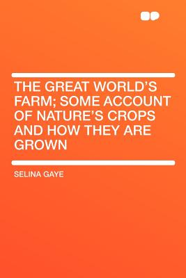 The Great World's Farm; Some Account of Nature's Crops and How They Are Grown - Gaye, Selina