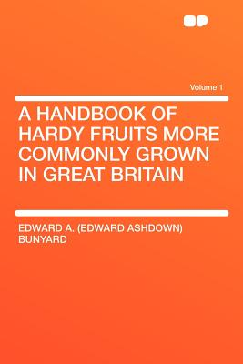 A Handbook of Hardy Fruits More Commonly Grown in Great Britain Volume 1 - Bunyard, Edward A