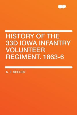 History of the 33d Iowa Infantry Volunteer Regiment, 1863-6 - Sperry, A F