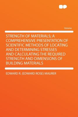 Strength of Materials; A Comprehensive Presentation of Scientific Methods of Locating and Determining Stresses and Calculating the Required Strength and Dimensions of Building Materials - Maurer, Edward R