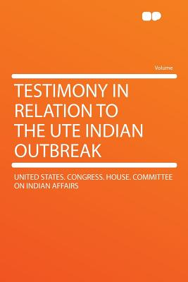 Testimony in Relation to the Ute Indian Outbreak - Affairs, United States Congress House