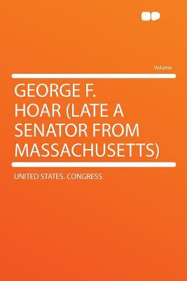 George F. Hoar: Late a Senator from Massachusetts - Congress, United States, Professor