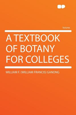 A Textbook of Botany for Colleges - Ganong, William F, M.D.