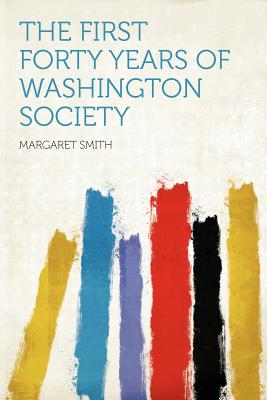 The First Forty Years of Washington Society - Smith, Margaret (Creator)