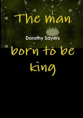 The Man Born to Be King - Sayers, Dorothy