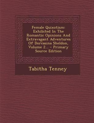 Female Quixotism: Exhibited in the Romantic Opinions and Extravagant Adventures of Dorcasina Sheldon, Volume 3 - Tenney, Tabitha