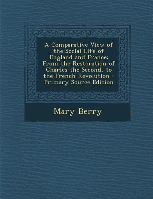 A Comparative View of the Social Life of England and France: From the Restoration of Charles the Second, to the French Revolution - Berry, Mary, Dr.