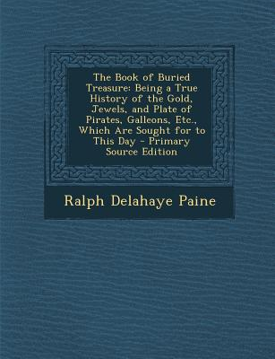 The Book of Buried Treasure: Being a True History of the Gold, Jewels, and Plate of Pirates, Galleons, Etc., Which Are Sought for to This Day - Paine, Ralph Delahaye