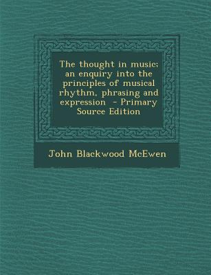 The Thought in Music; An Enquiry Into the Principles of Musical Rhythm, Phrasing and Expression - McEwen, John Blackwood