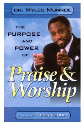 The Purpose and Power of Praise & Worship - Munroe, Myles