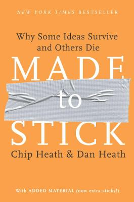 Made to Stick: Why Some Ideas Survive and Others Die - Heath, Chip, and Heath, Dan
