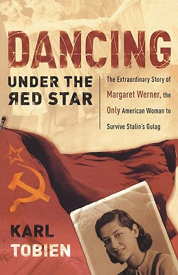 Dancing Under the Red Star: The Extraordinary Story of Margaret Werner, the Only American Woman to Survive Stalin's Gulag - Tobien, Karl