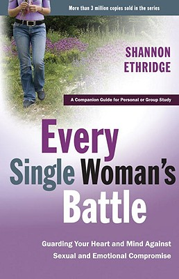 Every Single Woman's Battle: Guarding Your Heart and Mind Against Sexual and Emotional Compromise - Ethridge, Shannon