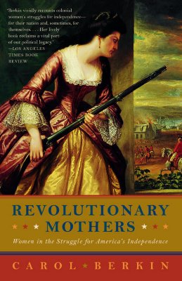 Revolutionary Mothers: Women in the Struggle for America's Independence - Berkin, Carol