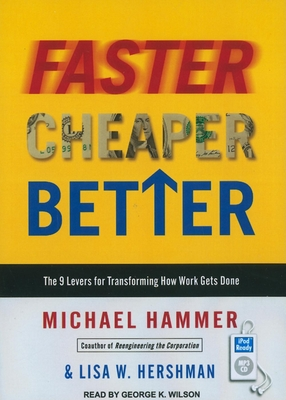Faster Cheaper Better: The 9 Levers for Transforming How Work Gets Done - Hammer, Michael, Dr., and Hershman, Lisa W, and Wilson, George K (Narrator)