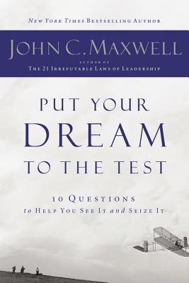 Put Your Dream to the Test: 10 Questions That Will Help You See It and Seize It - Maxwell, John C