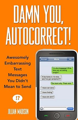 Damn You, Autocorrect!: Awesomely Embarrassing Text Messages You Didn't Mean to Send - Madison, Jillian