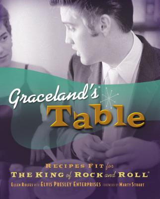 Graceland's Table: Recipes and Meal Memories Fit for the King of Rock and Roll - Rolfes, Ellen, and Elvis Presley Enterprises