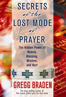 Secrets of the Lost Mode of Prayer: The Hidden Power of Beauty, Blessings, Wisdom, and Hurt - Braden, Gregg