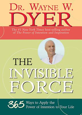 The Invisible Force: 365 Ways to Apply the Power of Intention to Your Life - Dyer, Wayne W, Dr.