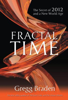 Fractal Time: The Secret of 2012 and a New World Age - Braden, Gregg