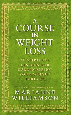 A Course in Weight Loss: 21 Spiritual Lessons for Surrendering Your Weight Forever - Williamson, Marianne, and Ornish, Dean, Dr., M.D. (Foreword by)