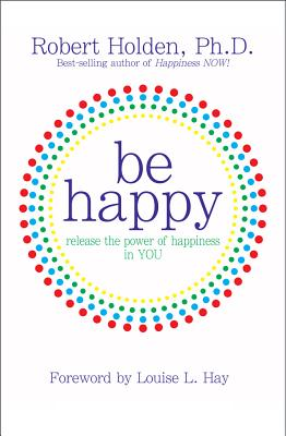 Be Happy!: Release the Power of Happiness in You - Holden, Robert
