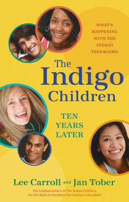 The Indigo Children Ten Years Later: What's Happening with the Indigo Teenagers! - Carroll, Lee, and Tober, Jan