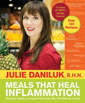 Meals That Heal Inflammation: Embrace Healthy Living and Eliminate Pain, One Meal at at Time - Daniluk, Julie