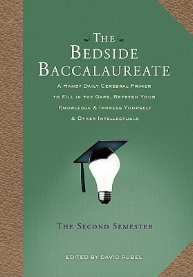 The Bedside Baccalaureate: The Second Semester: A Handy Daily Cerebral Primer to Fill in the Gaps, Refresh Your Knowledge & Impress Yourself & Other Intellectuals - Rubel, David