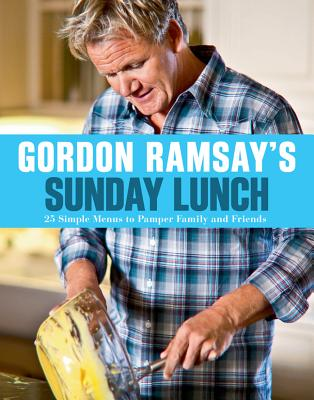 Gordon Ramsay's Sunday Lunch: 25 Simple Menus to Pamper Family and Friends - Ramsay, Gordon, and Mead, Jill (Photographer), and Sargeant, Mark