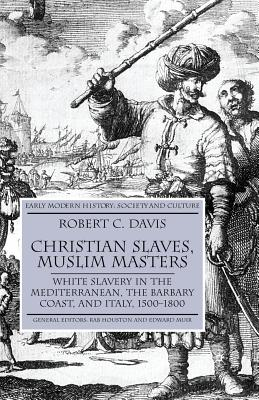 Christian Slaves, Muslim Masters: White Slavery in the Mediterranean, the Barbary Coast and Italy, 1500-1800 - Davis, Robert C, Jr.