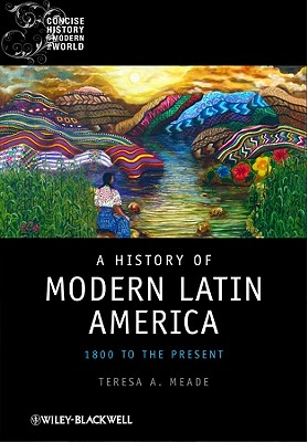 A History of Modern Latin America: 1800 to the Present - Meade, Teresa A
