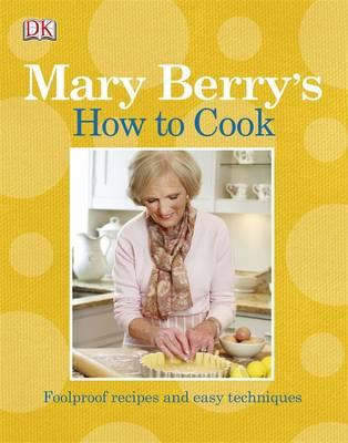 Mary Berry's How to Cook: Easy Recipes and Foolproof Techniques - Berry, Mary