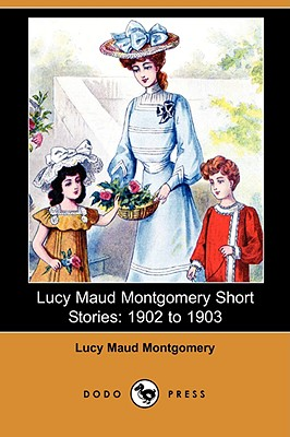 Lucy Maud Montgomery Short Stories: 1902 to 1903 (Dodo Press) - Montgomery, Lucy Maud
