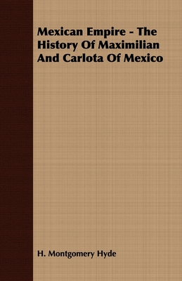 Mexican Empire - The History of Maximilian and Carlota of Mexico - Hyde, H Montgomery