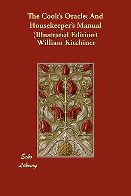 The Cook's Oracle; And Housekeeper's Manual (Illustrated Edition) - Kitchiner, William