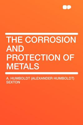 The Corrosion and Protection of Metals - Sexton, A Humboldt