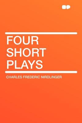 Four Short Plays - Nirdlinger, Charles Frederic