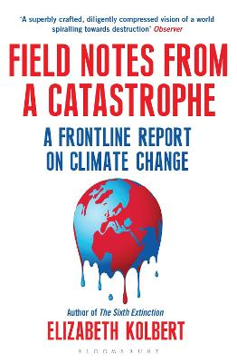 Field Notes from a Catastrophe: A Frontline Report on Climate Change - Kolbert, Elizabeth
