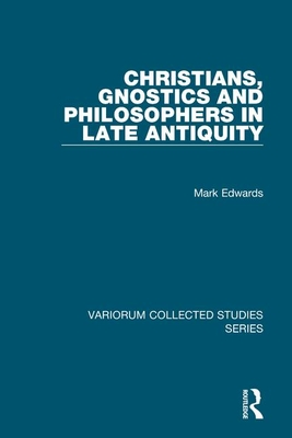 Christians, Gnostics and Philosophers in Late Antiquity - Edwards, Mark
