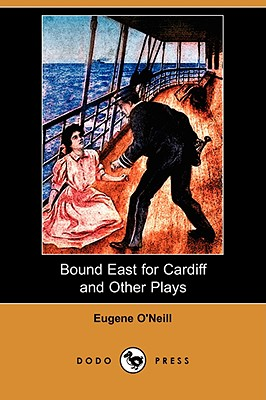 Bound East for Cardiff and Other Plays (Dodo Press) - O'Neill, Eugene Gladstone