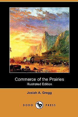 Commerce of the Prairies (Illustrated Edition) (Dodo Press) - Gregg, Josiah A