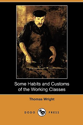Some Habits and Customs of the Working Classes (Dodo Press) - Wright, Thomas