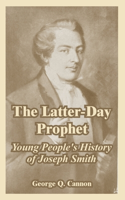 The Latter-Day Prophet: Young People's History of Joseph Smith - Cannon, George Q