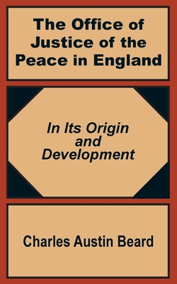 The Office of Justice of the Peace in England: In Its Origin and Development - Beard, Charles Austin