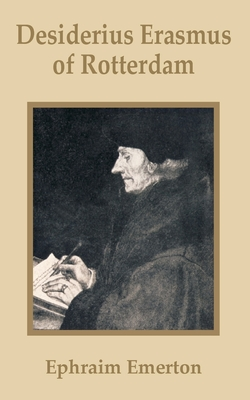 Desiderius Erasmus of Rotterdam - Emerton, Ephraim, Professor