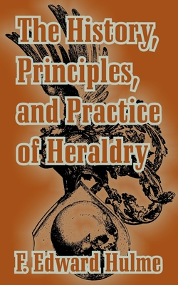 The History, Principles, and Practice of Heraldry - Hulme, F Edward