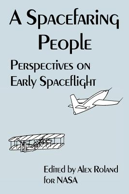 A Spacefaring People: Perspectives on Early Spaceflight - NASA, and Roland, Alex (Editor)